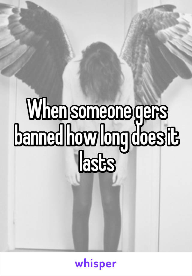 When someone gers banned how long does it lasts