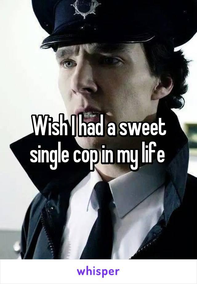 Wish I had a sweet single cop in my life