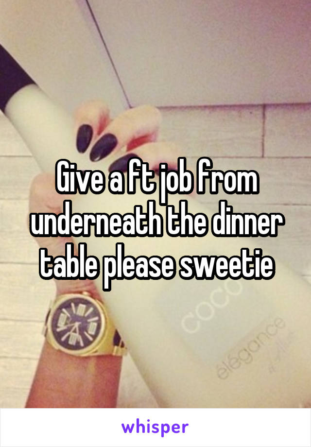 Give a ft job from underneath the dinner table please sweetie