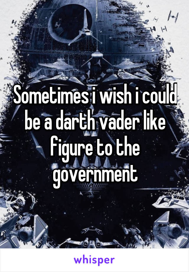 Sometimes i wish i could be a darth vader like figure to the government