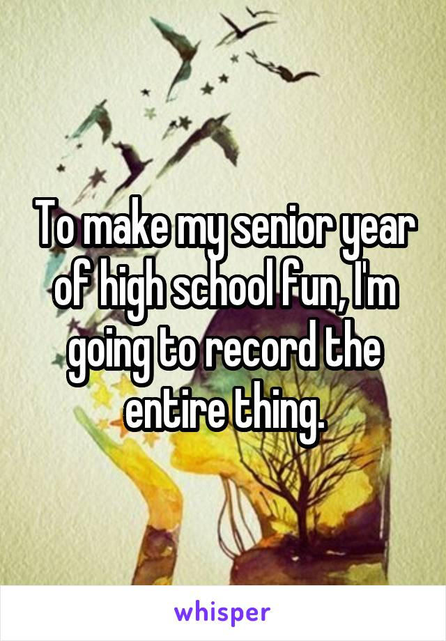 To make my senior year of high school fun, I'm going to record the entire thing.
