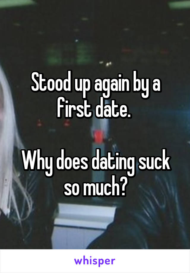 Stood up again by a first date.   Why does dating suck so much?