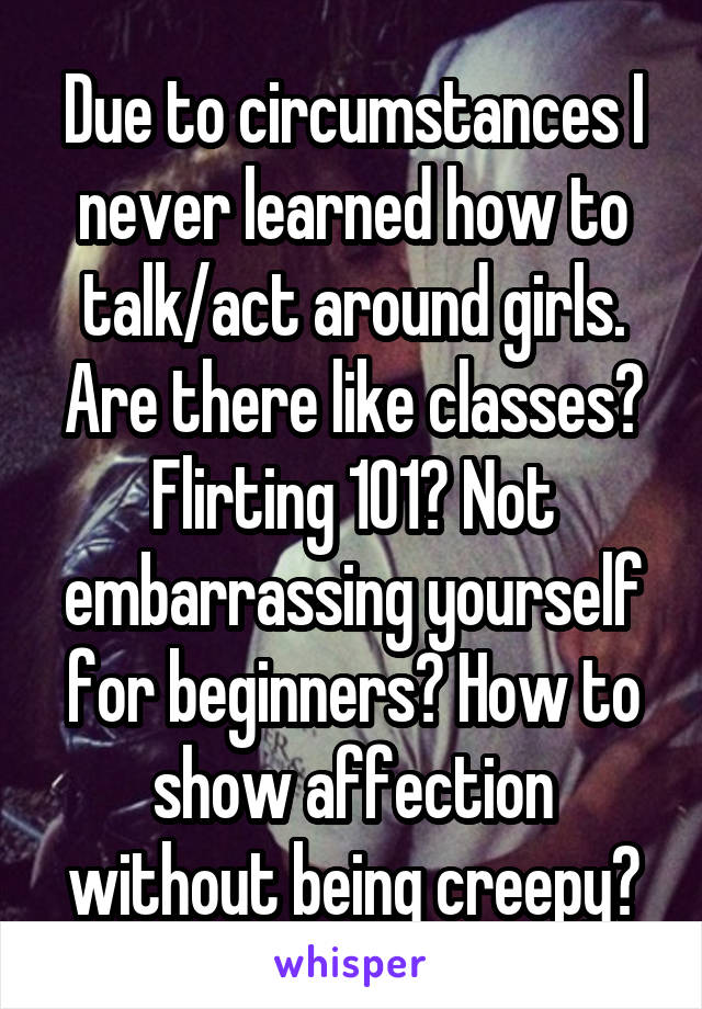Due to circumstances I never learned how to talk/act around girls. Are there like classes? Flirting 101? Not embarrassing yourself for beginners? How to show affection without being creepy?