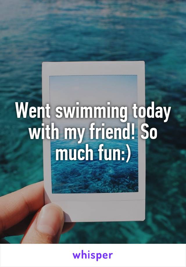 Went swimming today with my friend! So much fun:)