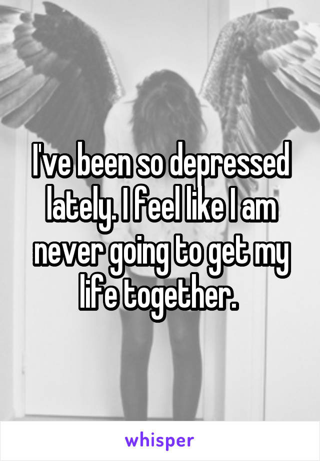 I've been so depressed lately. I feel like I am never going to get my life together.