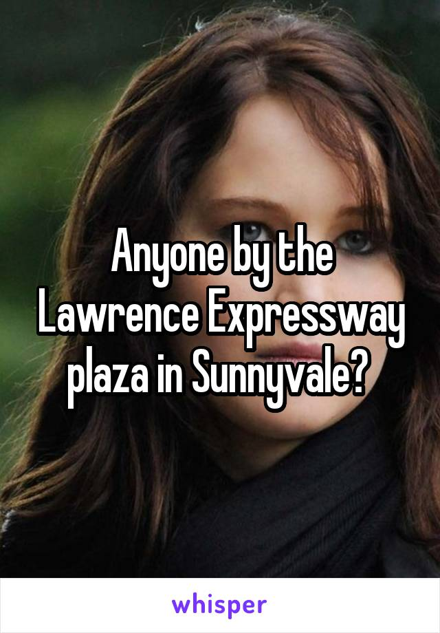 Anyone by the Lawrence Expressway plaza in Sunnyvale?