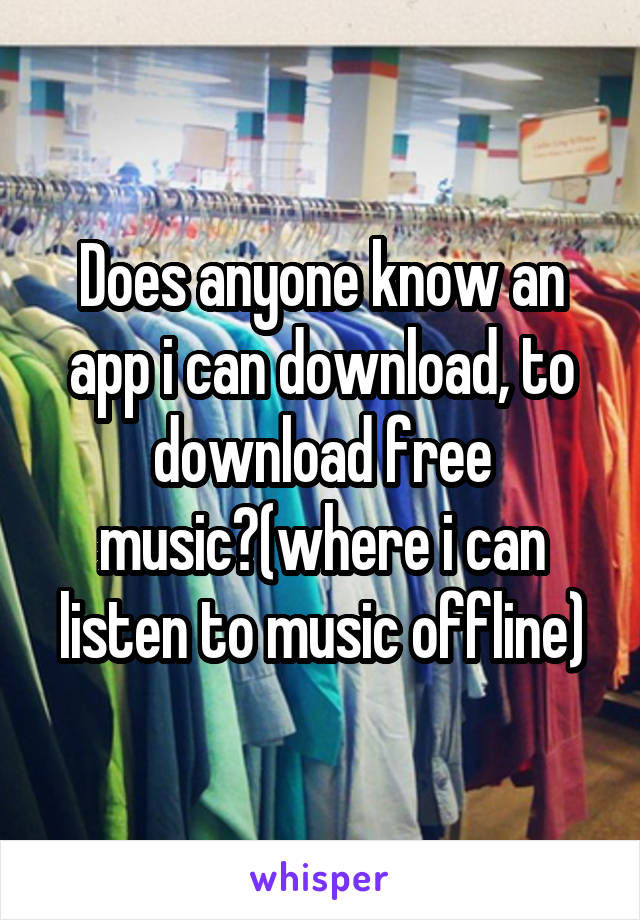 Does anyone know an app i can download, to download free music?(where i can listen to music offline)