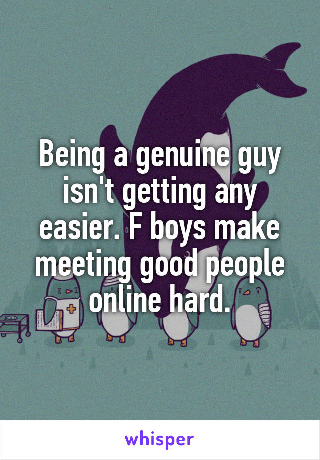 Being a genuine guy isn't getting any easier. F boys make meeting good people online hard.