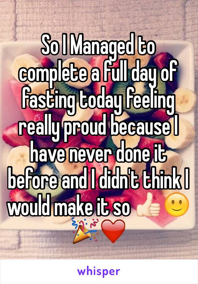 So I Managed to complete a full day of fasting today feeling really proud because I have never done it before and I didn't think I would make it so 👍🏻🙂🎉❤️