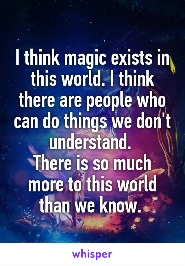 I think magic exists in this world. I think there are people who can do things we don't understand.  There is so much more to this world than we know.