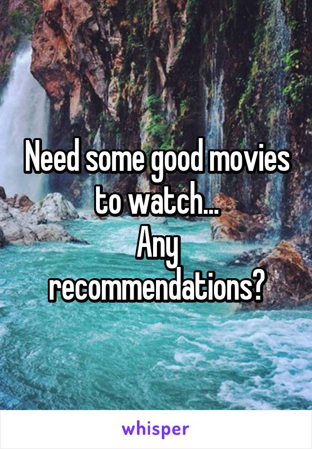Need some good movies to watch... Any recommendations?