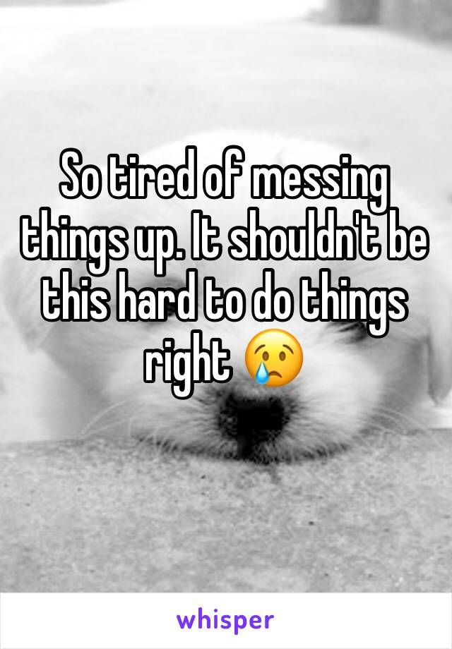 So tired of messing things up. It shouldn't be this hard to do things right 😢
