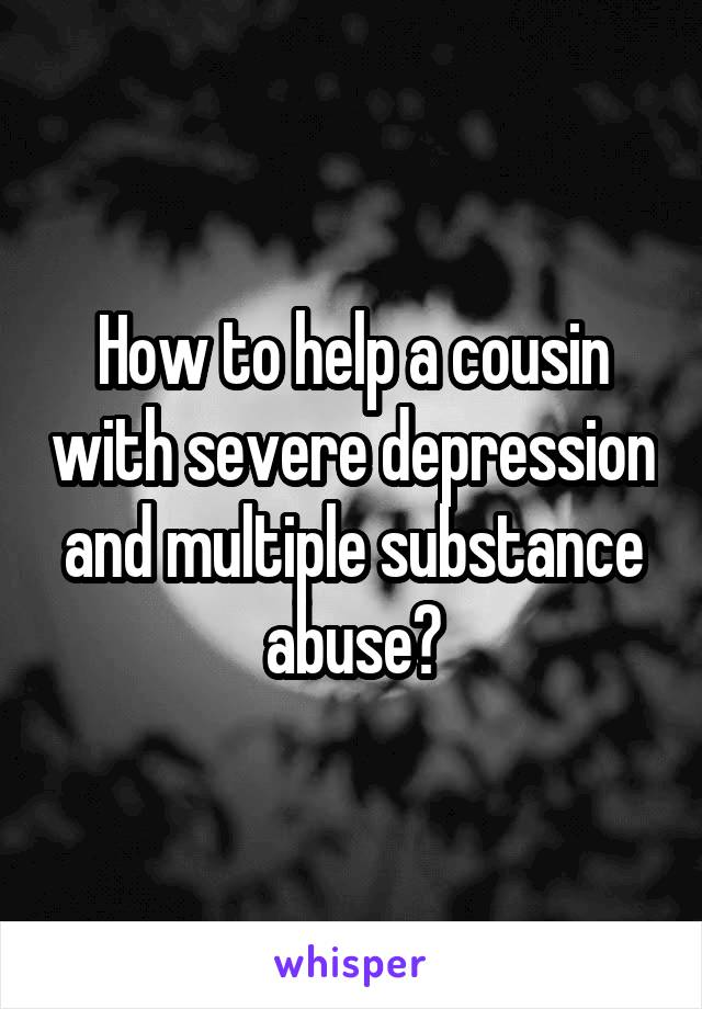 How to help a cousin with severe depression and multiple substance abuse?