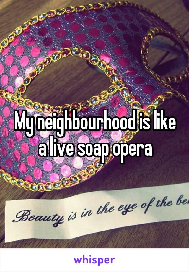 My neighbourhood is like a live soap opera