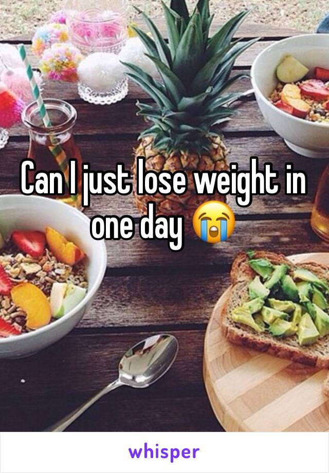 Can I just lose weight in one day 😭