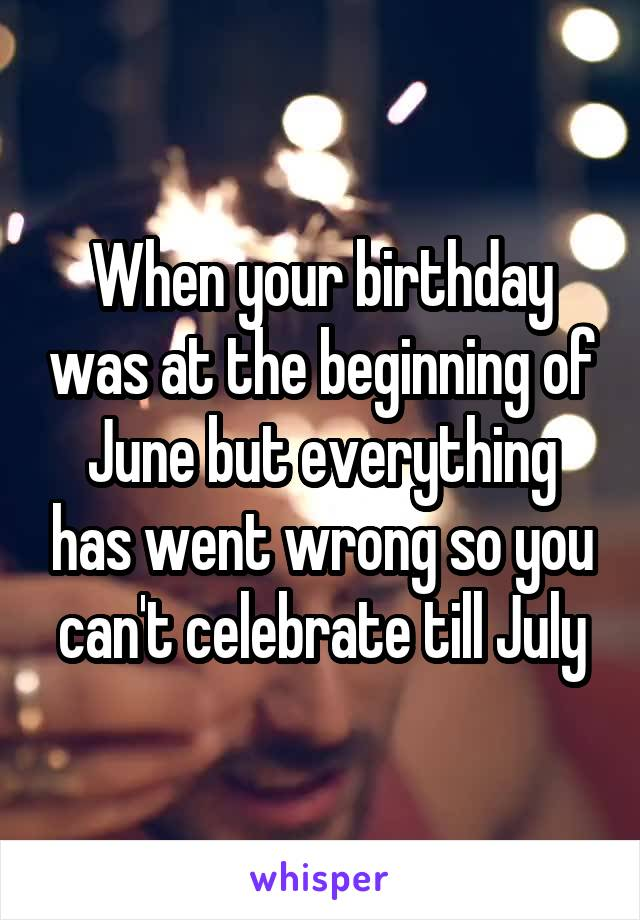 When your birthday was at the beginning of June but everything has went wrong so you can't celebrate till July