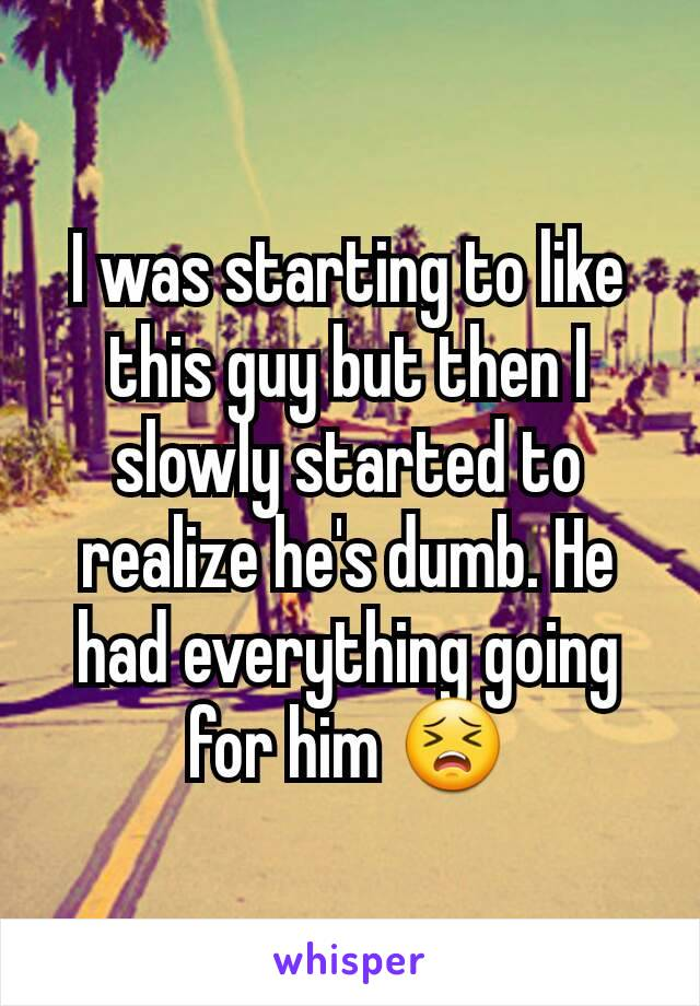 I was starting to like this guy but then I slowly started to realize he's dumb. He had everything going for him 😣