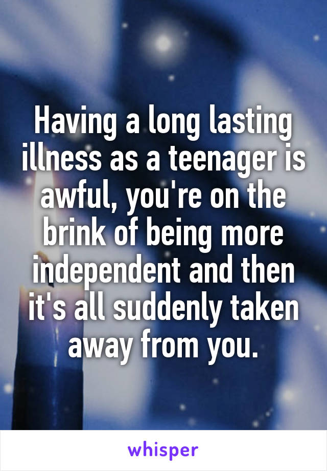 Having a long lasting illness as a teenager is awful, you're on the brink of being more independent and then it's all suddenly taken away from you.