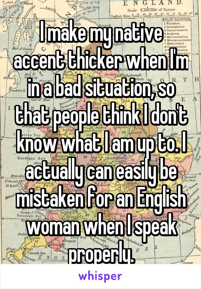 I make my native accent thicker when I'm in a bad situation, so that people think I don't know what I am up to. I actually can easily be mistaken for an English woman when I speak properly.