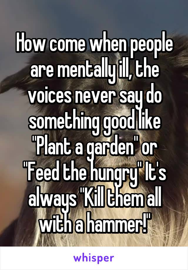 """How come when people are mentally ill, the voices never say do something good like """"Plant a garden"""" or """"Feed the hungry"""" It's always """"Kill them all with a hammer!"""""""