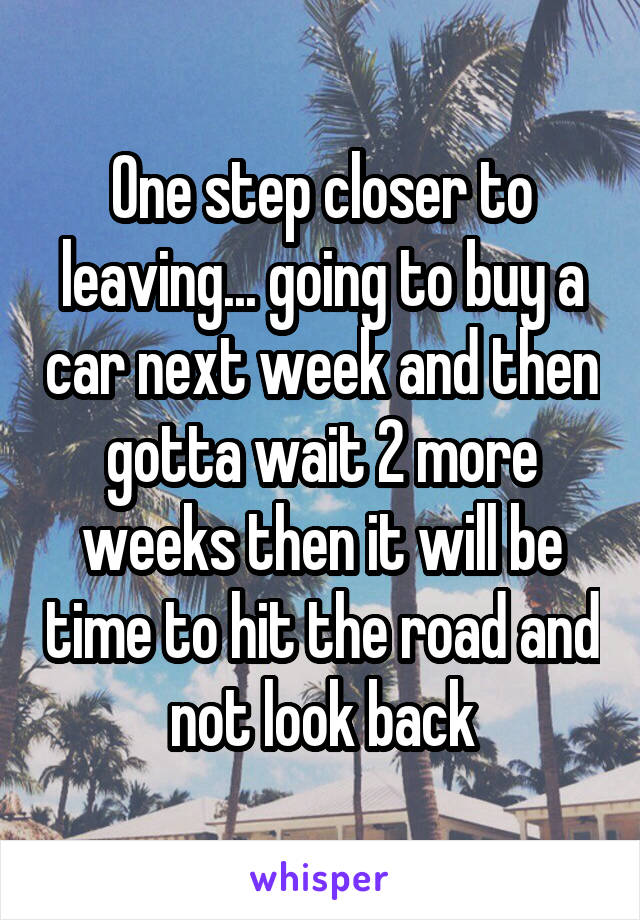 One step closer to leaving... going to buy a car next week and then gotta wait 2 more weeks then it will be time to hit the road and not look back
