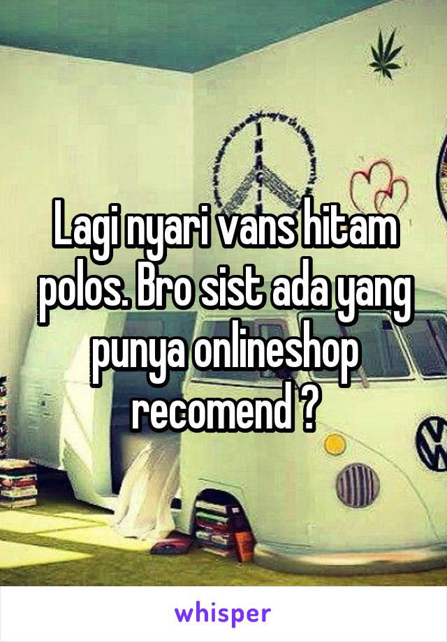 Lagi nyari vans hitam polos. Bro sist ada yang punya onlineshop recomend ?