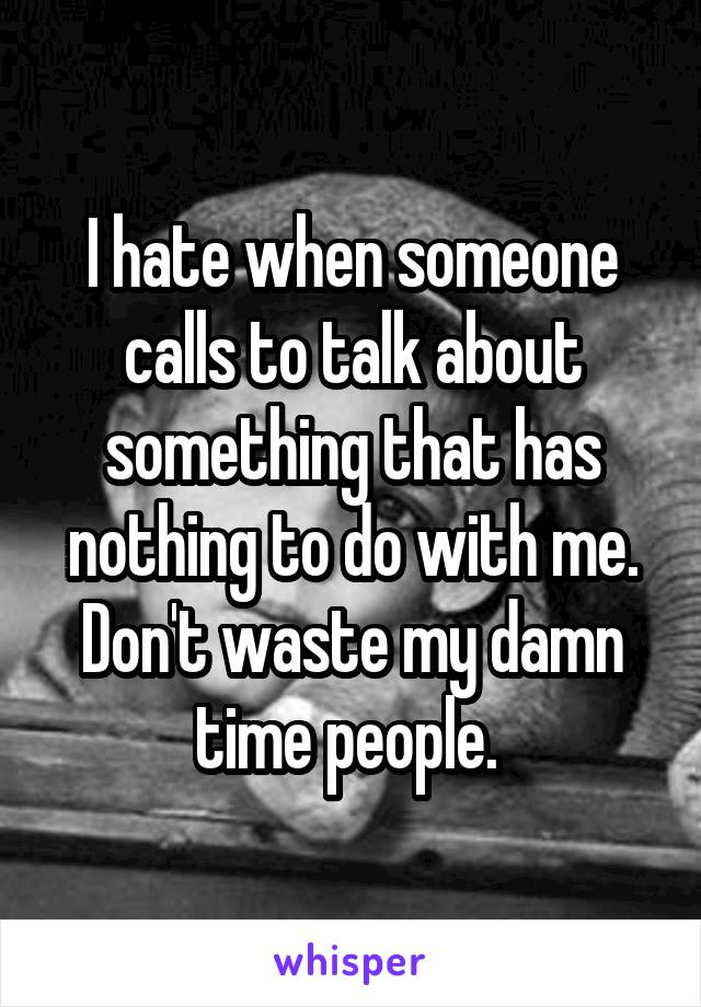 I hate when someone calls to talk about something that has nothing to do with me. Don't waste my damn time people.