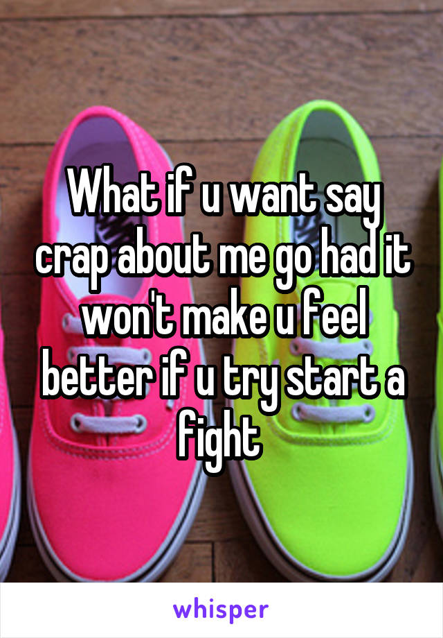 What if u want say crap about me go had it won't make u feel better if u try start a fight