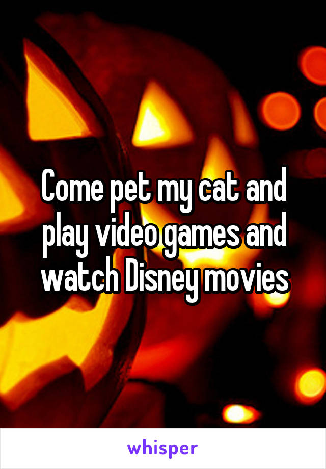 Come pet my cat and play video games and watch Disney movies