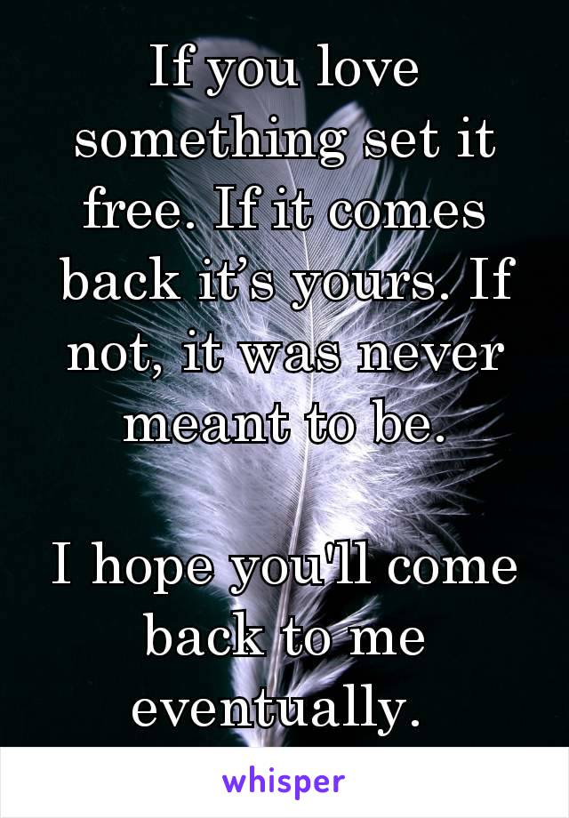 If you love something set it free. If it comes back it's yours. If not, it was never meant to be.  I hope you'll come back to me eventually.