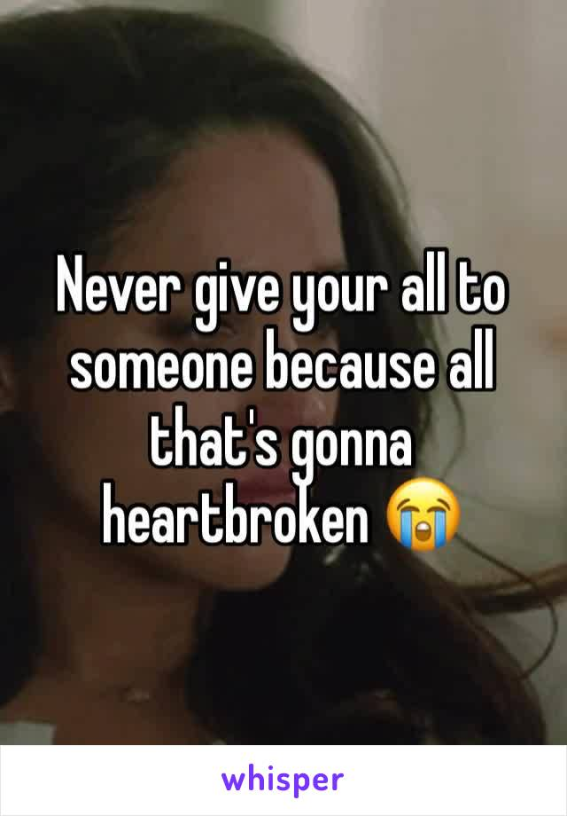 Never give your all to someone because all that's gonna heartbroken 😭