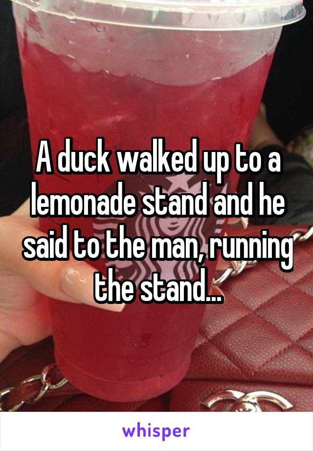 A duck walked up to a lemonade stand and he said to the man, running the stand...