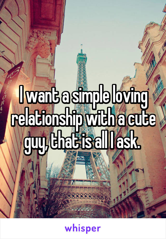 I want a simple loving relationship with a cute guy, that is all I ask.