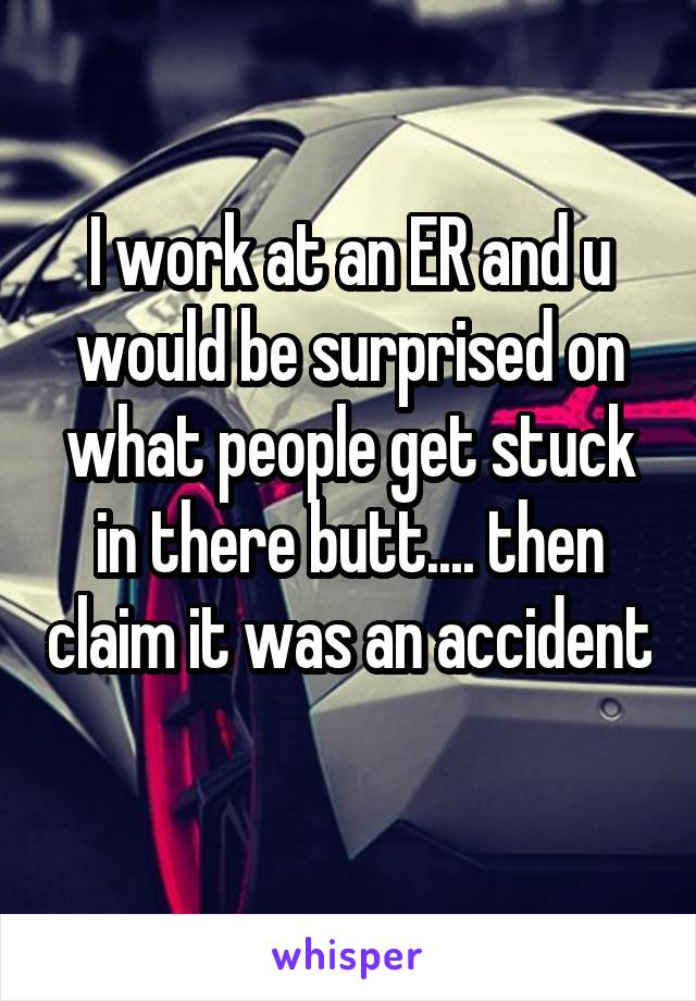 I work at an ER and u would be surprised on what people get stuck in there butt.... then claim it was an accident