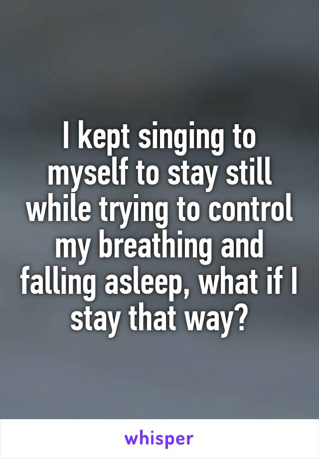 I kept singing to myself to stay still while trying to control my breathing and falling asleep, what if I stay that way?