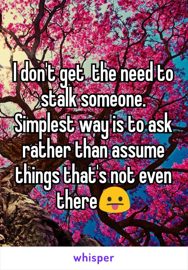 I don't get  the need to stalk someone. Simplest way is to ask rather than assume things that's not even there😛