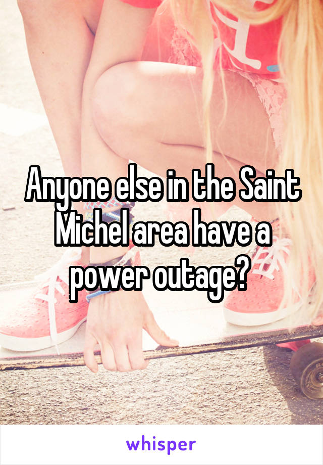 Anyone else in the Saint Michel area have a power outage?