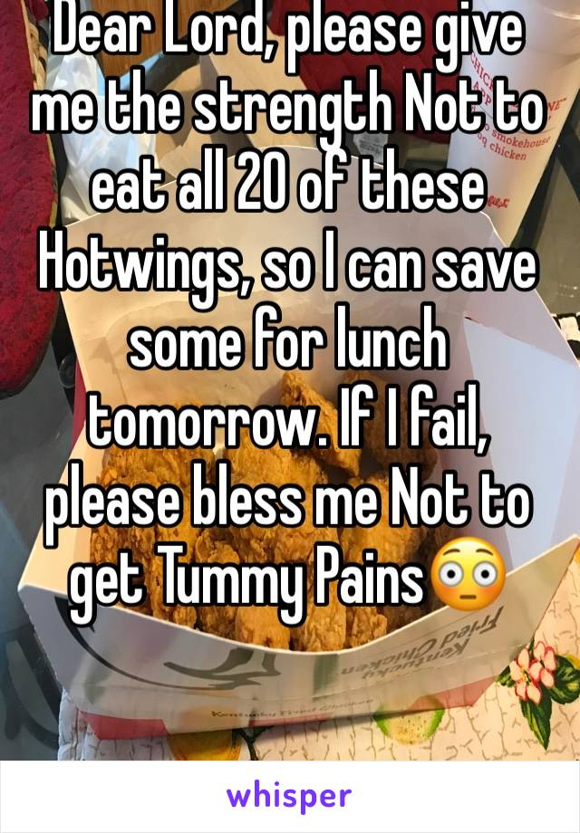 Dear Lord, please give me the strength Not to eat all 20 of these Hotwings, so I can save some for lunch tomorrow. If I fail, please bless me Not to get Tummy Pains😳