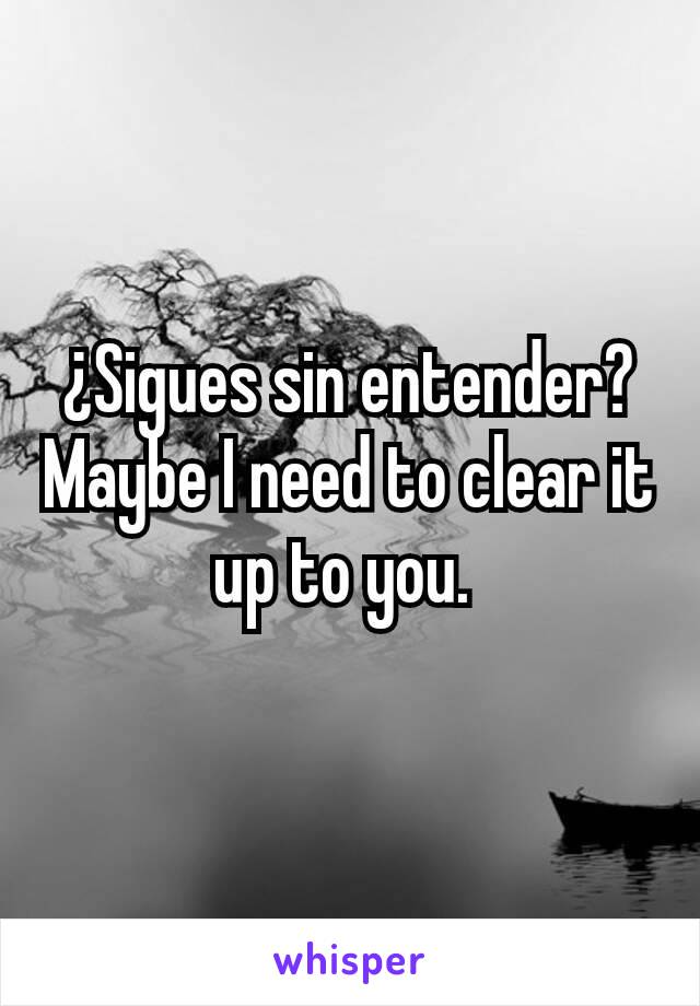 ¿Sigues sin entender? Maybe I need to clear it up to you.