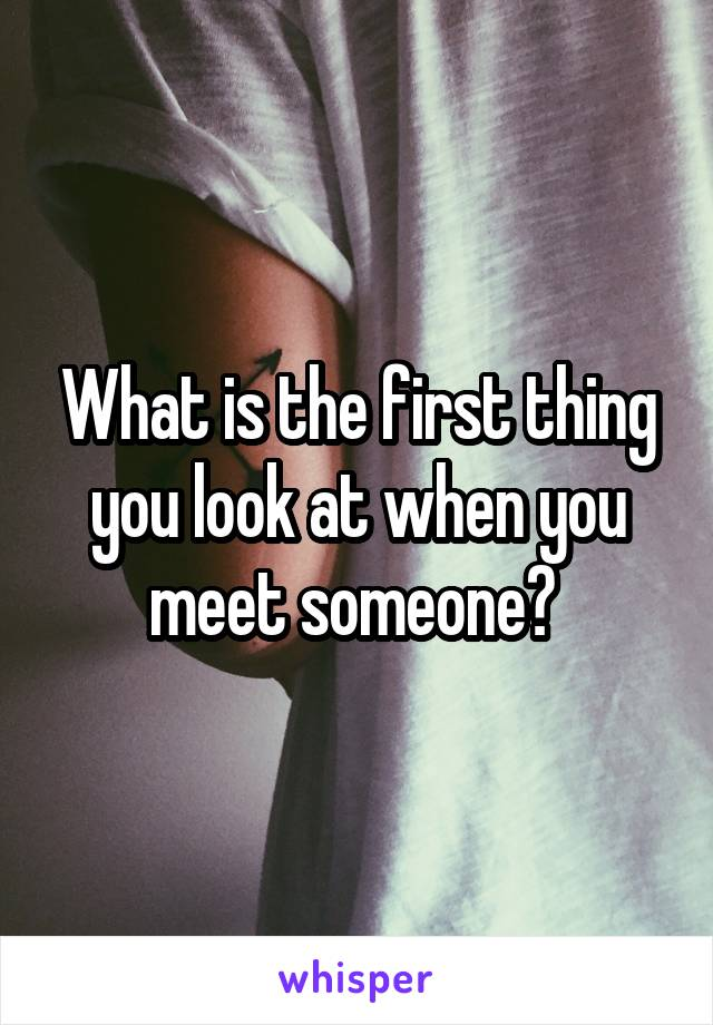 What is the first thing you look at when you meet someone?