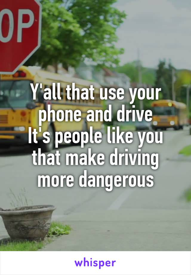 Y'all that use your phone and drive It's people like you that make driving more dangerous