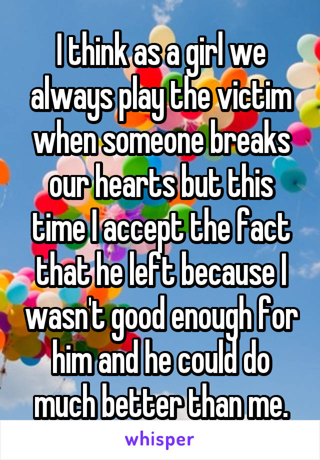 I think as a girl we always play the victim when someone breaks our hearts but this time I accept the fact that he left because I wasn't good enough for him and he could do much better than me.