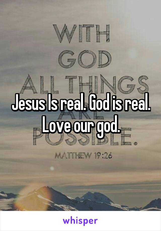 Jesus Is real. God is real. Love our god.