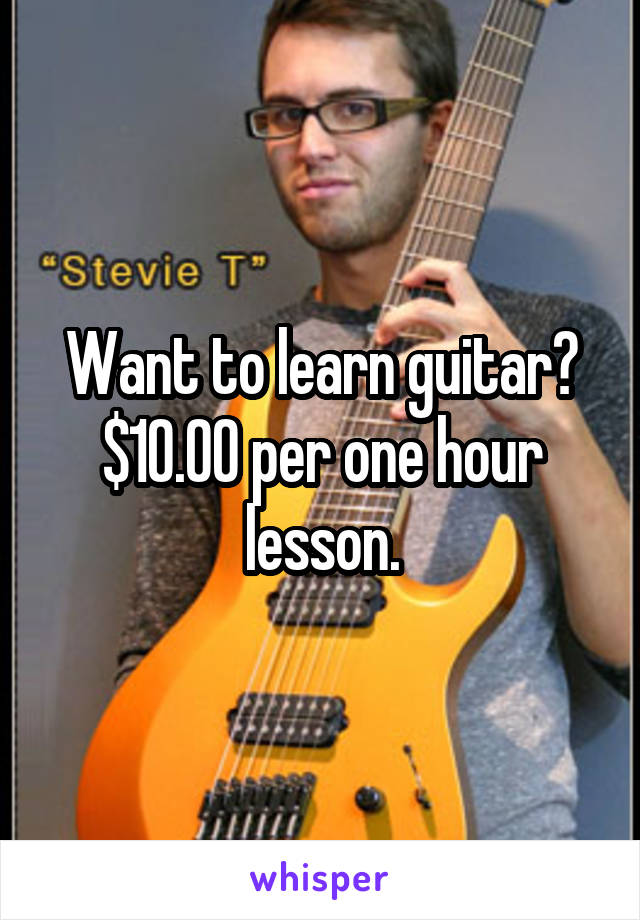 Want to learn guitar? $10.00 per one hour lesson.