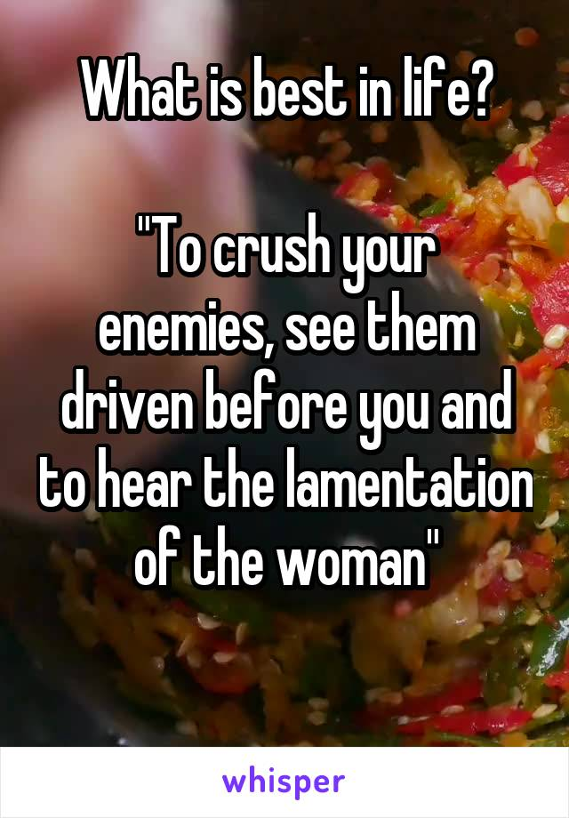 "What is best in life?  ""To crush your enemies, see them driven before you and to hear the lamentation of the woman"""