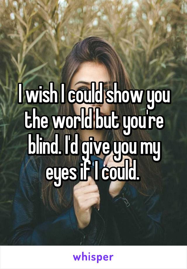 I wish I could show you the world but you're blind. I'd give you my eyes if I could.