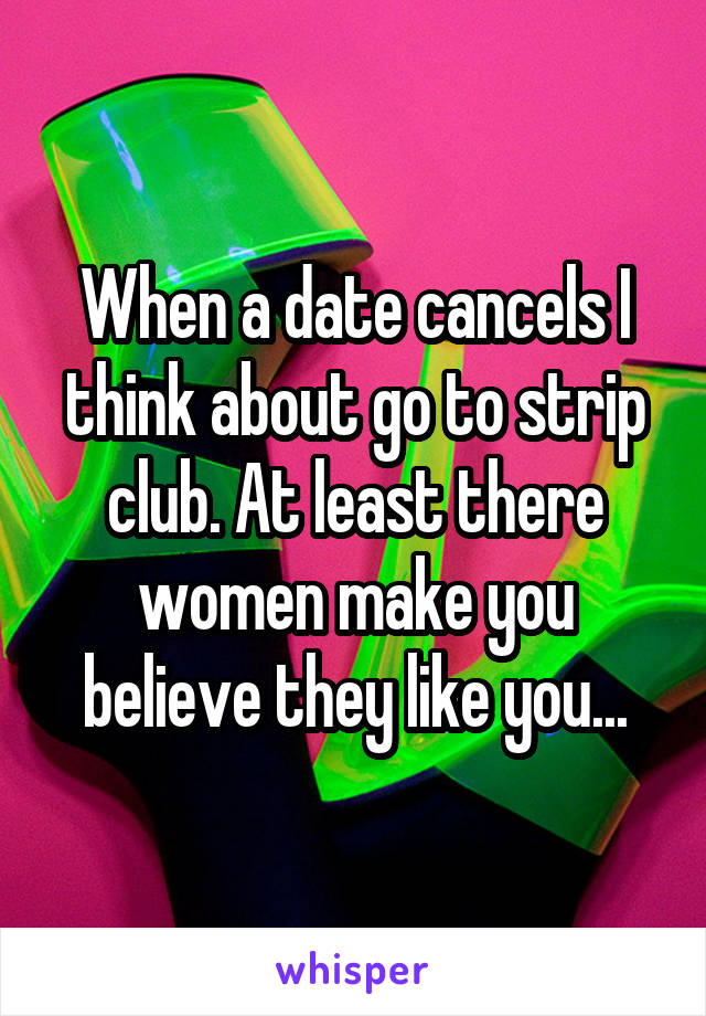 When a date cancels I think about go to strip club. At least there women make you believe they like you...