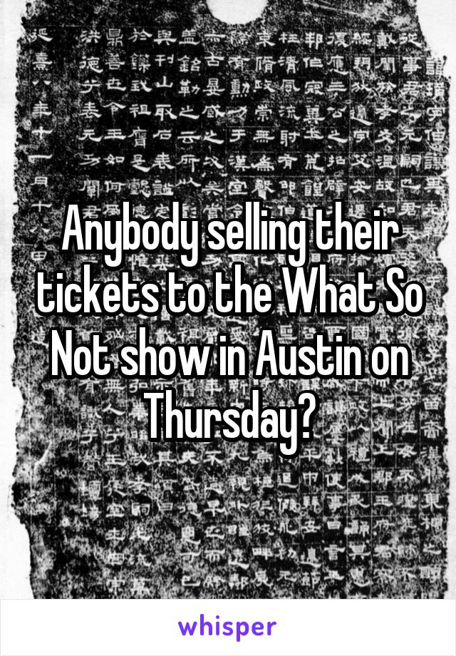 Anybody selling their tickets to the What So Not show in Austin on Thursday?