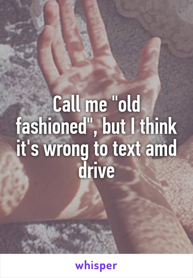 """Call me """"old fashioned"""", but I think it's wrong to text amd drive"""