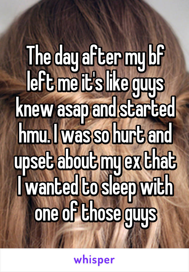 The day after my bf left me it's like guys knew asap and started hmu. I was so hurt and upset about my ex that I wanted to sleep with one of those guys